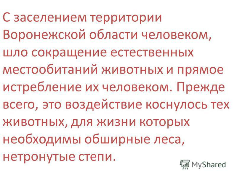 С заселением территории Воронежской области человеком, шло сокращение естественных местообитаний животных и прямое истребление их человеком. Прежде всего, это воздействие коснулось тех животных, для жизни которых необходимы обширные леса, нетронутые