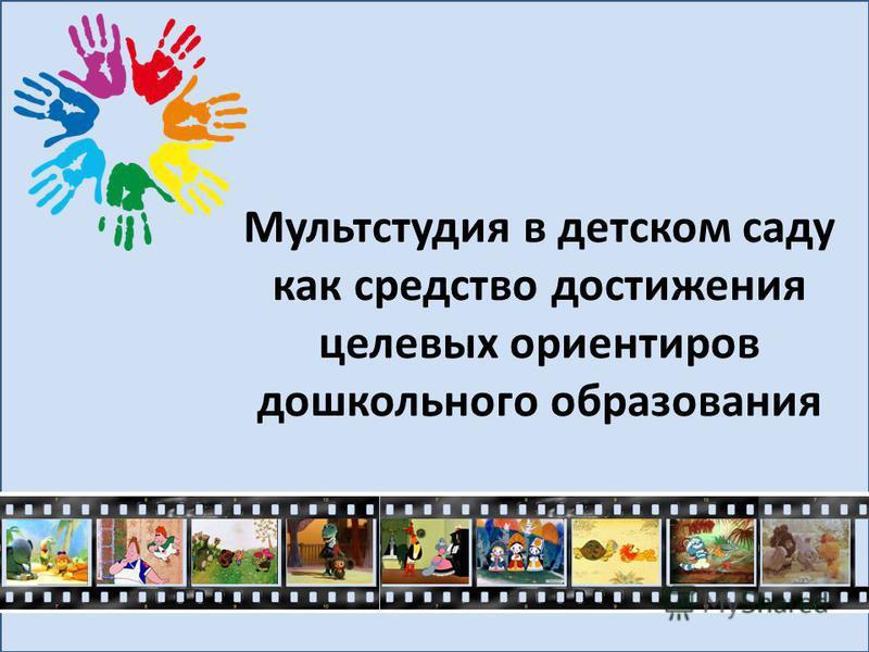 Мультстудия в детском саду как средство достижения целевых ориентиров дошкольного образования