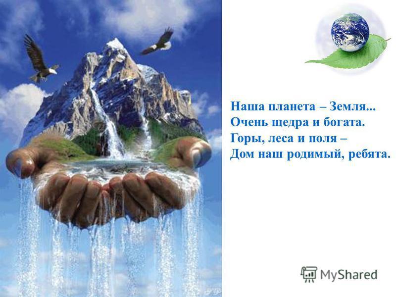 Наша планета – Земля... Очень щедра и богата. Горы, леса и поля – Дом наш родимый, ребята.