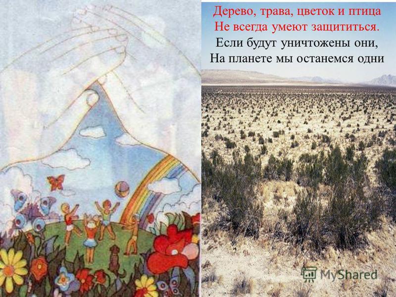 Дерево, трава, цветок и птица Не всегда умеют защититься. Если будут уничтожены они, На планете мы останемся одни