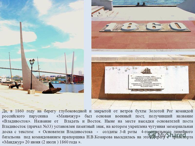 Да, в 1860 году на берегу глубоководной и закрытой от ветров бухты Золотой Рог командой российского парусника « Маньчжур » был основан военный пост, получивший название « Владивосток ». Название от Владеть и Восток. Ныне на месте высадки основателей