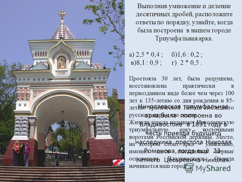 Выполнив умножение и деление десятичных дробей, расположите ответы по порядку, узнайте, когда была построена в нашем городе Триумфальная арка. а) 2,5 * 0,4 ; б)1,6 : 0,2 ; в)8,1 : 0,9 ; г) 2 * 0,5. Николаевская триумфальная арка была построена во Вла