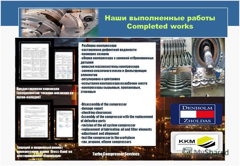 Наши выполненные работы Completed works Turbo Compressor Services Текущий и аварийный ремонт компрессоров марки Dress-Rand на месторождении «Каракудук» Предоставление персонала (специалистов техники-механики по пуско-наладке) -Разборка компрессора -с