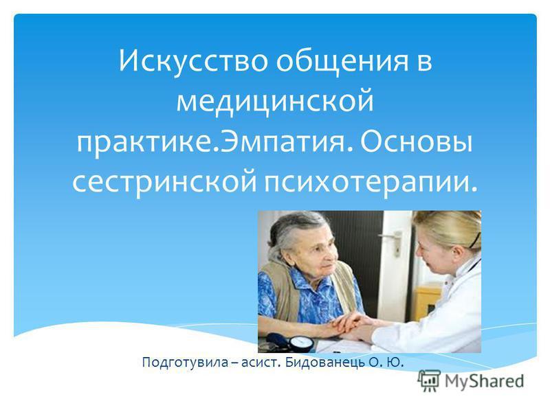Искусство общения в медицинской практике.Эмпатия. Основы сестринской психотерапии. Подготувила – асист. Бидованець О. Ю.