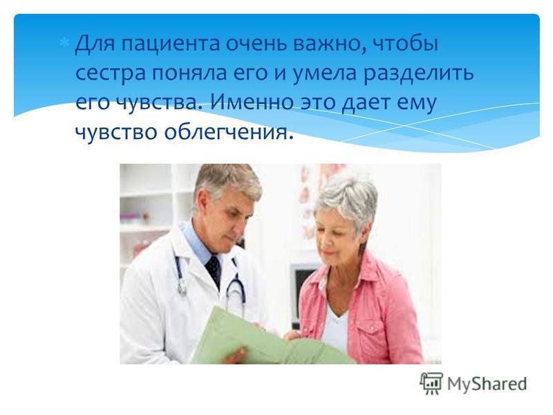 Для пациента очень важно, чтобы сестра поняла его и умела разделить его чувства. Именно это дает ему чувство облегчения.