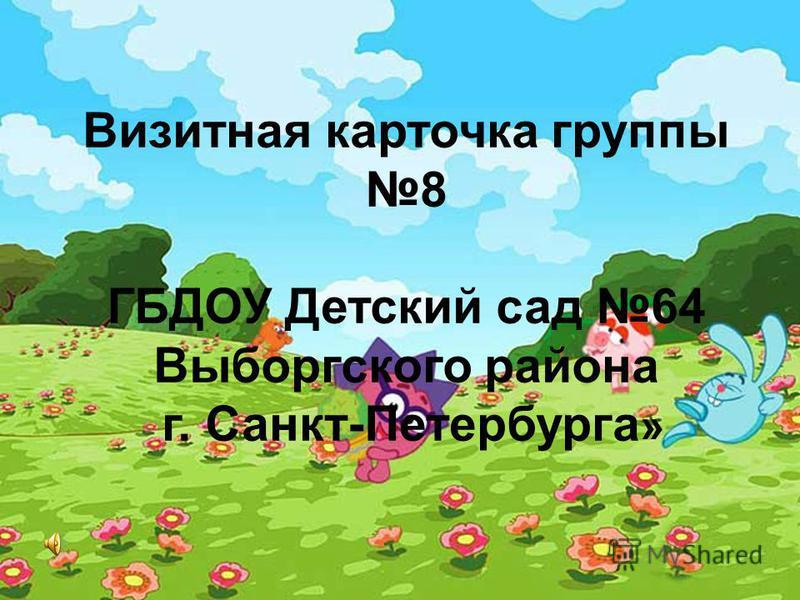 Визитная карточка группы 8 ГБДОУ Детский сад 64 Выборгского района г. Санкт-Петербурга »