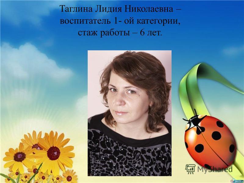 Таглина Лидия Николаевна – воспитатель 1- ой категории, стаж работы – 6 лет.