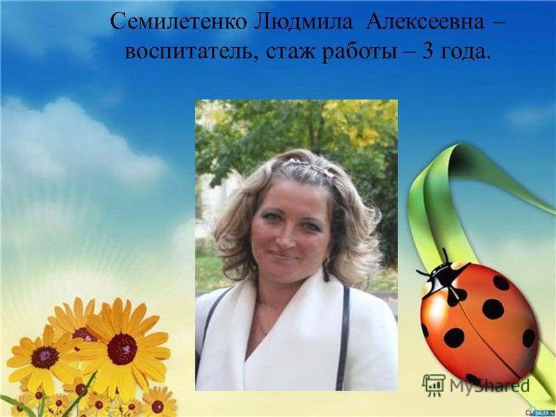 Семилетенко Людмила Алексеевна – воспитатель, стаж работы – 3 года.