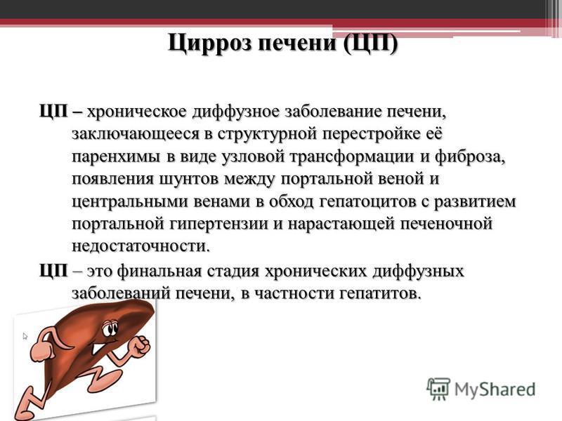 Цирроз печени (ЦП) Цирроз печени (ЦП) определение ЦП – хроническое диффузное заболевание печени, заключающееся в структурной перестройке её паренхимы в виде узловой трансформации и фиброза, появления шунтов между портальной веной и центральными венам