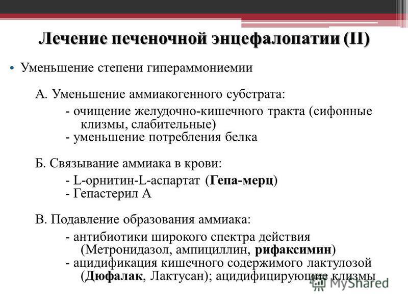 Лечение печеночной энцефалопатии (II) Уменьшение степени гипераммониемии А. Уменьшение аммиакогенного субстрата: - очищение желудочно-кишечного тракта (сифонные клизмы, слабительные) - уменьшение потребления белка Б. Связывание аммиака в крови: - L-о