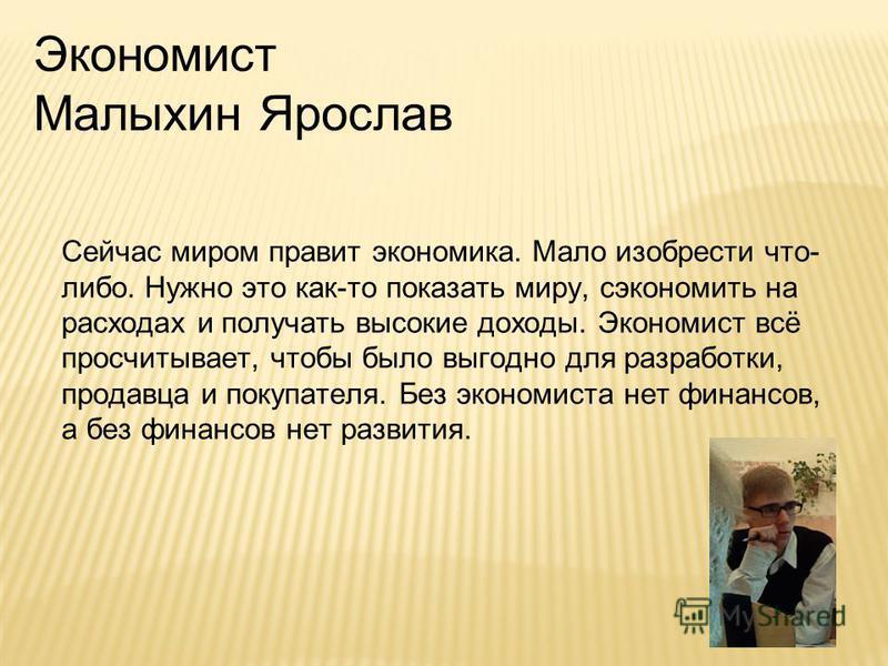 Экономист Малыхин Ярослав Сейчас миром правит экономика. Мало изобрести что- либо. Нужно это как-то показать миру, сэкономить на расходах и получать высокие доходы. Экономист всё просчитывает, чтобы было выгодно для разработки, продавца и покупателя.