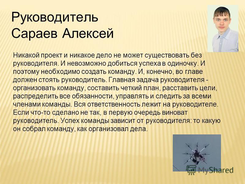 Руководитель Сараев Алексей Никакой проект и никакое дело не может существовать без руководителя. И невозможно добиться успеха в одиночку. И поэтому необходимо создать команду. И, конечно, во главе должен стоять руководитель. Главная задача руководит