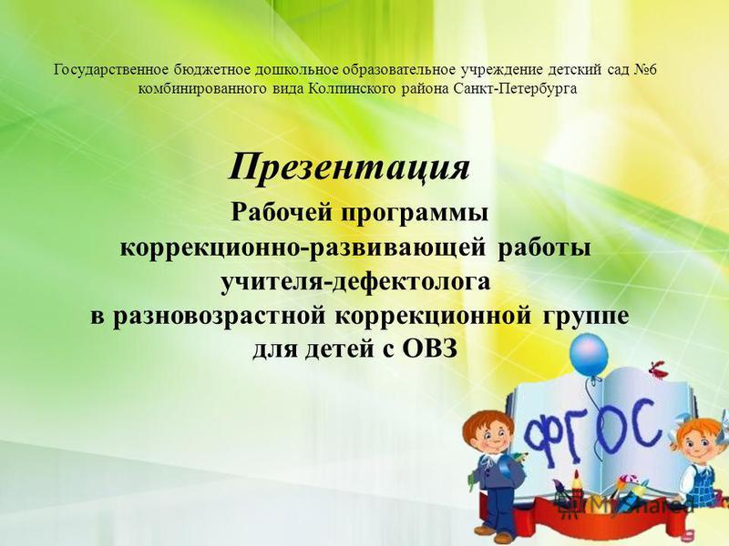 Государственное бюджетное дошкольное образовательное учреждение детский сад 6 комбинированного вида Колпинского района Санкт-Петербурга Презентация Рабочей программы коррекционно-развивающей работы учителя-дефектолога в разновозрастной коррекционной