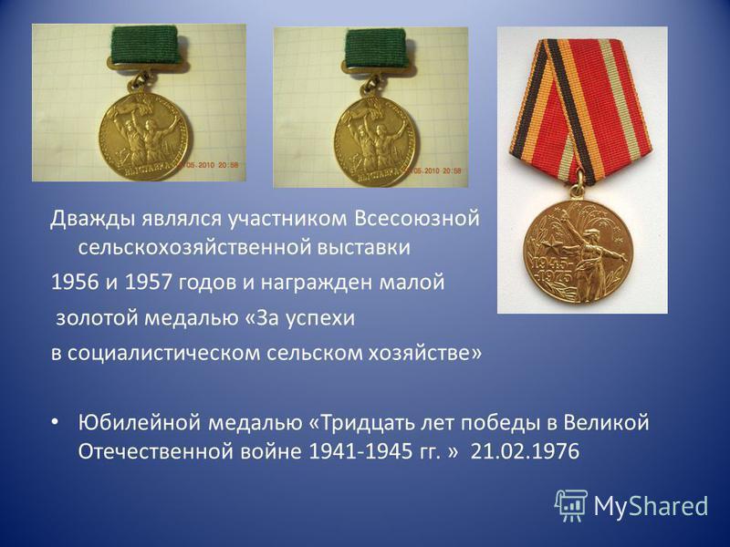 Дважды являлся участником Всесоюзной сельскохозяйственной выставки 1956 и 1957 годов и награжден малой золотой медалью «За успехи в социалистическом сельском хозяйстве» Юбилейной медалью «Тридцать лет победы в Великой Отечественной войне 1941-1945 гг