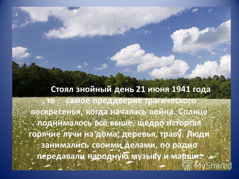 Стоял знойный день 21 июня 1941 года, то самое преддверие трагического воскресенья, когда началась война. Солнце поднималось всё выше, щедро исторгая горячие лучи на дома, деревья, траву. Люди занимались своими делами, по радио передавали народную му
