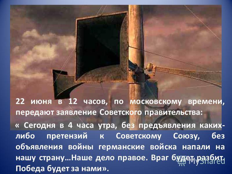 22 июня в 12 часов, по московскому времени, передают заявление Советского правительства: « Сегодня в 4 часа утра, без предъявления каких- либо претензий к Советскому Союзу, без объявления войны германские войска напали на нашу страну…Наше дело правое
