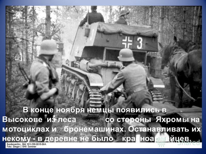 В конце ноября немцы появились в Высокове из леса со стороны Яхромы на мотоциклах и бронемашинах. Останавливать их некому - в деревне не было красноармейцев.