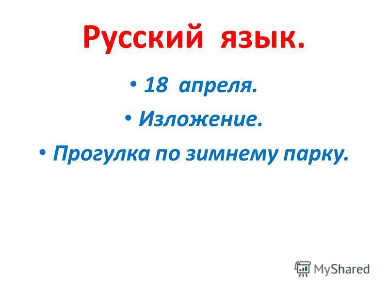 Русский язык. 18 апреля. Изложение. Прогулка по зимнему парку.