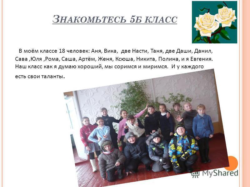 З НАКОМЬТЕСЬ 5 Б КЛАСС В моём классе 18 человек: Аня, Вика, две Насти, Таня, две Даши, Данил, Сава,Юля,Рома, Саша, Артём, Женя, Ксюша, Никита, Полина, и я Евгения. Наш класс как я думаю хороший, мы соримся и миримся. И у каждого есть свои таланты.