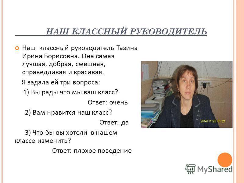 НАШ КЛАССНЫЙ РУКОВОДИТЕЛЬ Наш классный руководитель Тазина Ирина Борисовна. Она самая лучшая, добрая, смешная, справедливая и красивая. Я задала ей три вопроса: 1) Вы рады что мы ваш класс? Ответ: очень 2) Вам нравится наш класс? Ответ: да 3) Что бы