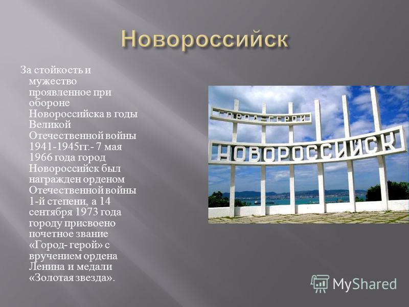 За стойкость и мужество проявленное при обороне Новороссийска в годы Великой Отечественной войны 1941-1945 гг.- 7 мая 1966 года город Новороссийск был награжден орденом Отечественной войны 1- й степени, а 14 сентября 1973 года городу присвоено почетн