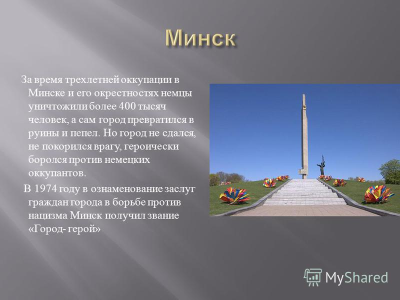 За время трехлетней оккупации в Минске и его окрестностях немцы уничтожили более 400 тысяч человек, а сам город превратился в руины и пепел. Но город не сдался, не покорился врагу, героически боролся против немецких оккупантов. В 1974 году в ознамено