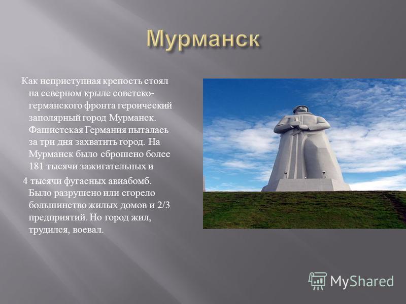 Как неприступная крепость стоял на северном крыле советско - германского фронта героический заполярный город Мурманск. Фашистская Германия пыталась за три дня захватить город. На Мурманск было сброшено более 181 тысячи зажигательных и 4 тысячи фугасн