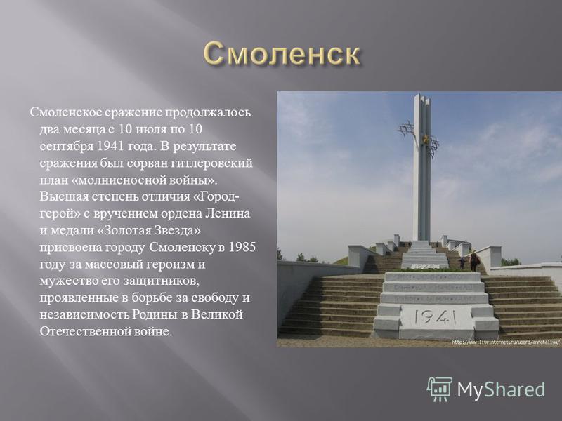 Смоленское сражение продолжалось два месяца с 10 июля по 10 сентября 1941 года. В результате сражения был сорван гитлеровский план « молниеносной войны ». Высшая степень отличия « Город - герой » с вручением ордена Ленина и медали « Золотая Звезда »