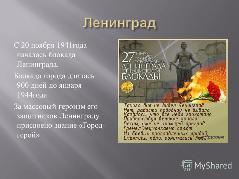 С 20 ноября 1941 года началась блокада Ленинграда. Блокада города длилась 900 дней до января 1944 года. За массовый героизм его защитников Ленинграду присвоено звание « Город - герой »