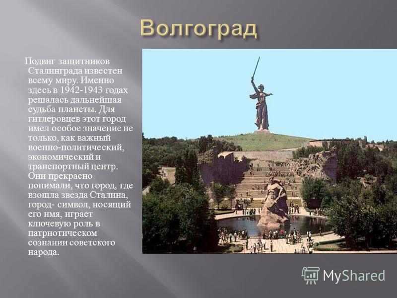 Подвиг защитников Сталинграда известен всему миру. Именно здесь в 1942-1943 годах решалась дальнейшая судьба планеты. Для гитлеровцев этот город имел особое значение не только, как важный военно - политический, экономический и транспортный центр. Они