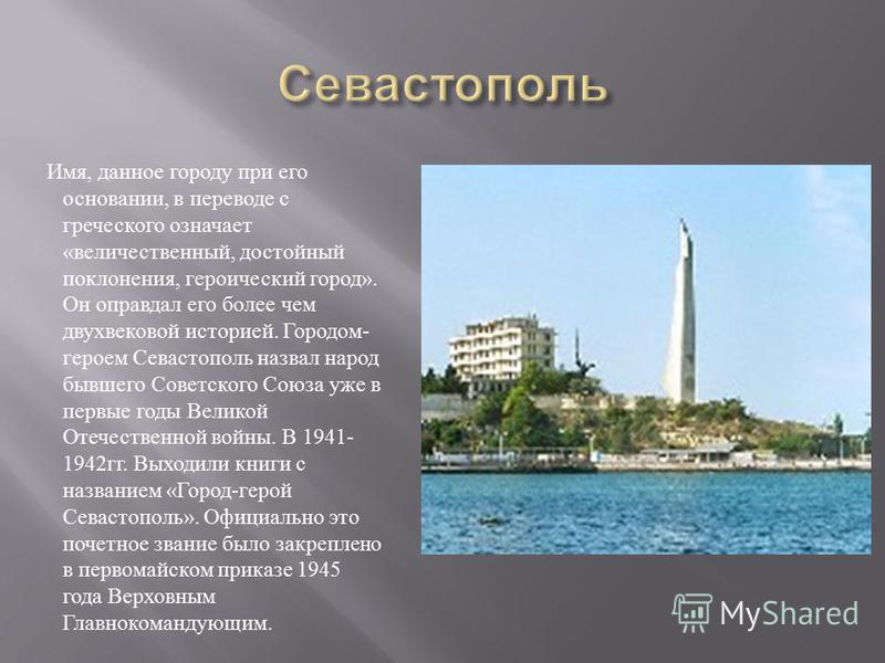 Имя, данное городу при его основании, в переводе с греческого означает « величественный, достойный поклонения, героический город ». Он оправдал его более чем двухвековой историей. Городом - героем Севастополь назвал народ бывшего Советского Союза уже