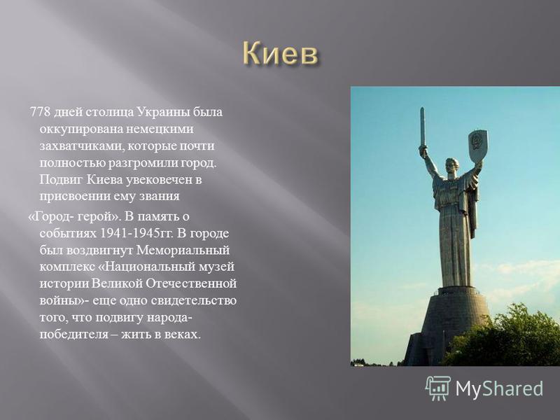 778 дней столица Украины была оккупирована немецкими захватчиками, которые почти полностью разгромили город. Подвиг Киева увековечен в присвоении ему звания « Город - герой ». В память о событиях 1941-1945 гг. В городе был воздвигнут Мемориальный ком