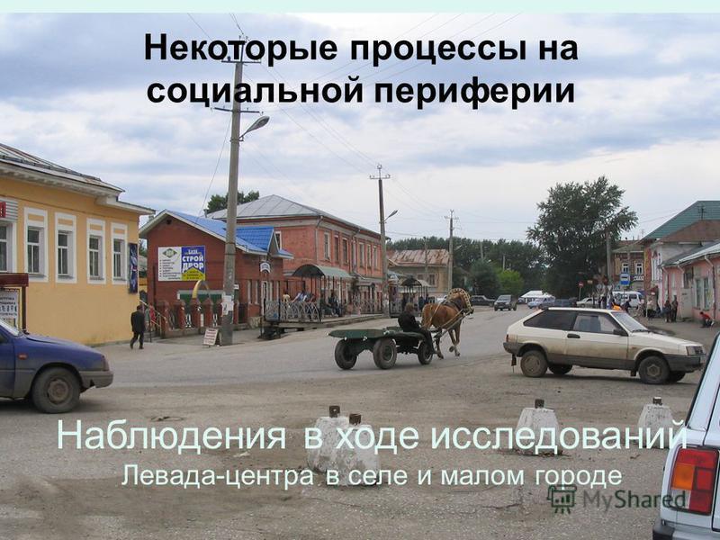 Некоторые процессы на социальной периферии Наблюдения в ходе исследований Левада-центра в селе и малом городе