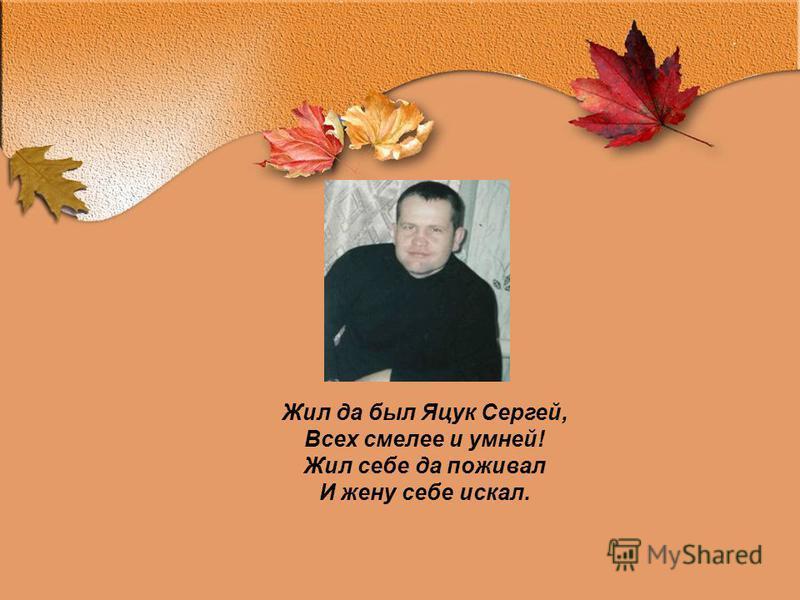 Жил да был Яцук Сергей, Всех смелее и умней! Жил себе да поживал И жену себе искал.