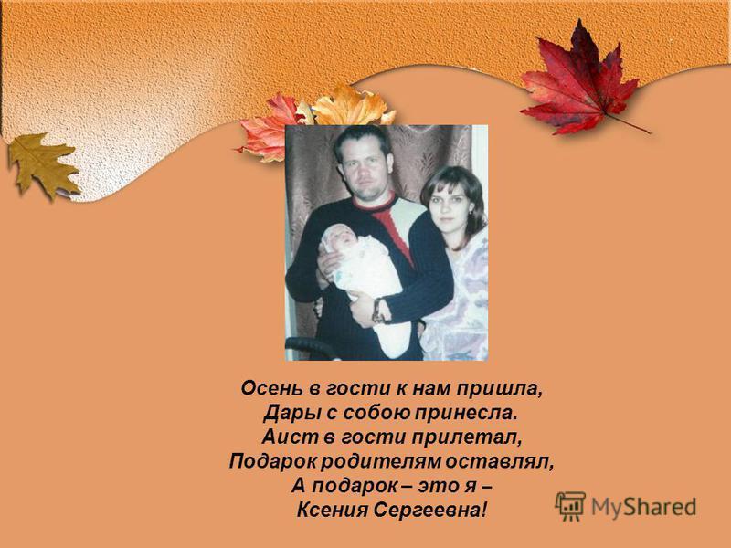 Осень в гости к нам пришла, Дары с собою принесла. Аист в гости прилетал, Подарок родителям оставлял, А подарок – это я – Ксения Сергеевна!