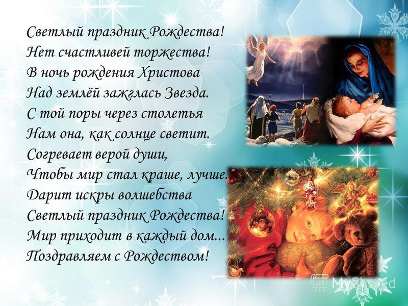 Светлый праздник Рождества! Нет счастливей торжества! В ночь рождения Христова Над землёй зажглась Звезда. С той поры через столетья Нам она, как солнце светит. Согревает верой души, Чтобы мир стал краше, лучше. Дарит искры волшебства Светлый праздни