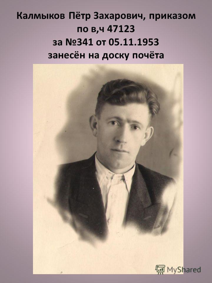 Калмыков Пётр Захарович, приказом по в,ч 47123 за 341 от 05.11.1953 занесён на доску почёта