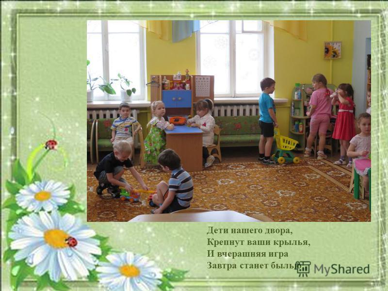 Дети нашего двора, Крепнут ваши крылья, И вчерашняя игра Завтра станет былью!