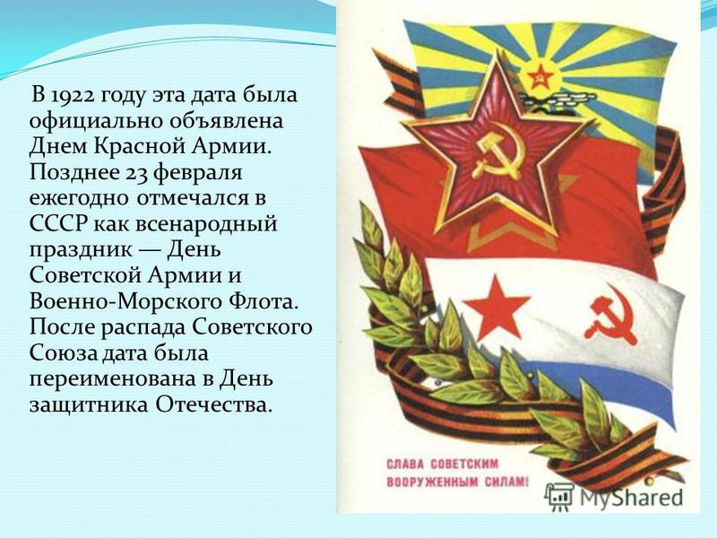 В 1922 году эта дата была официально объявлена Днем Красной Армии. Позднее 23 февраля ежегодно отмечался в СССР как всенародный праздник День Советской Армии и Военно-Морского Флота. После распада Советского Союза дата была переименована в День защит