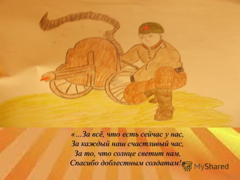 «…За всё, что есть сейчас у нас, За каждый наш счастливый час, За то, что солнце светит нам, Спасибо доблестным солдатам!»