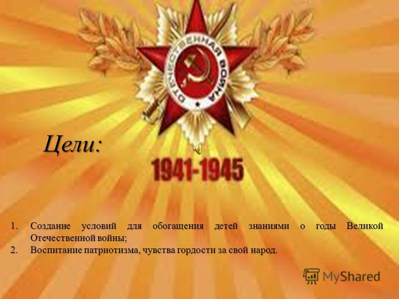 Цели: 1. Cоздание условий для обогащения детей знаниями о годы Великой Отечественной войны; 2. Воспитание патриотизма, чувства гордости за свой народ.
