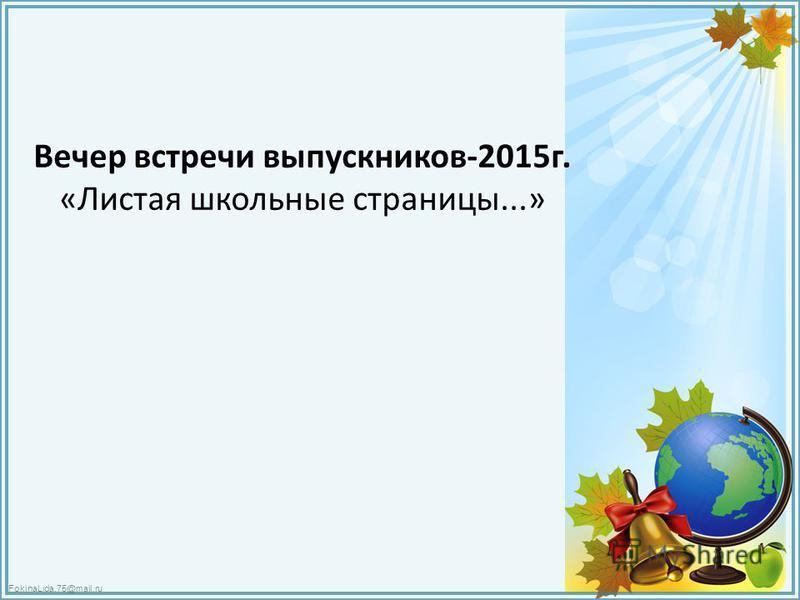 FokinaLida.75@mail.ru Вечер встречи выпускников-2015 г. «Листая школьные страницы...»