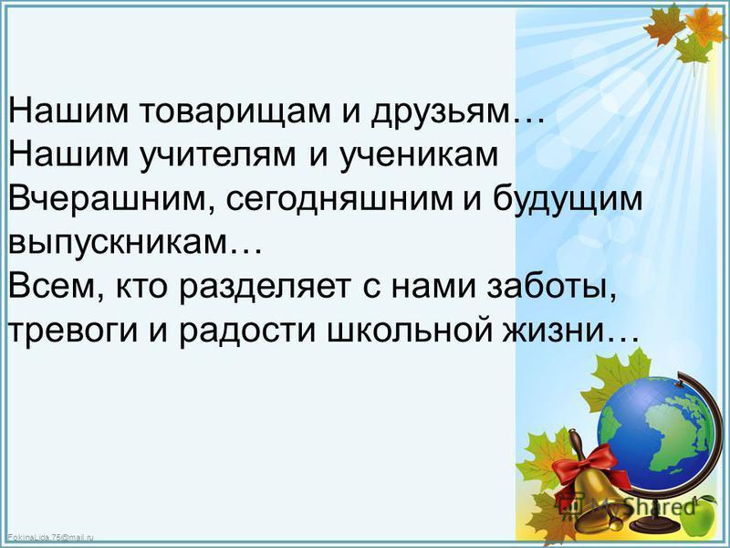FokinaLida.75@mail.ru Нашим товарищам и друзьям… Нашим учителям и ученикам Вчерашним, сегодняшним и будущим выпускникам… Всем, кто разделяет с нами заботы, тревоги и радости школьной жизни…