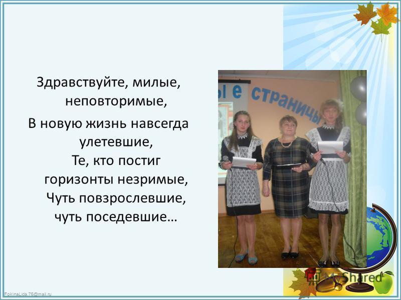 FokinaLida.75@mail.ru Здравствуйте, милые, неповторимые, В новую жизнь навсегда улетевшие, Те, кто постиг горизонты незримые, Чуть повзрослевшие, чуть поседевшие…