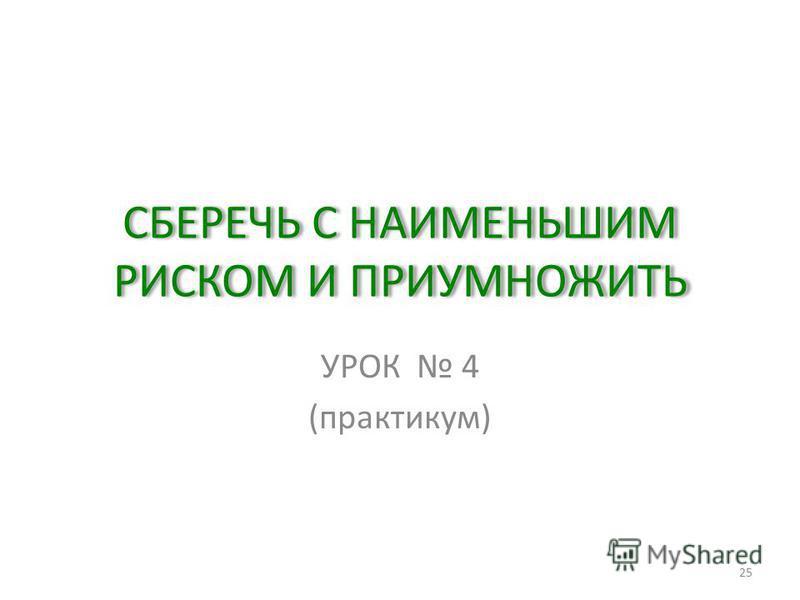 СБЕРЕЧЬ С НАИМЕНЬШИМ РИСКОМ И ПРИУМНОЖИТЬ УРОК 4 (практикум) 25
