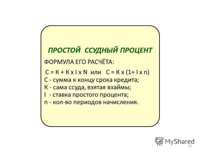 ПРОСТОЙ ССУДНЫЙ ПРОЦЕНТ ФОРМУЛА ЕГО РАСЧЁТА: С = К + К х I х N или С = К х (1+ I х n) С - сумма к концу срока кредита; К - сама ссуда, взятая взаймы; I - ставка простого процента; n - кол-во периодов начисления. 37