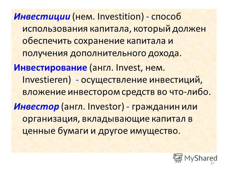 Инвестиции (нем. Investition) - способ использования капитала, который должен обеспечить сохранение капитала и получения дополнительного дохода. Инвестирование (англ. Invest, нем. Investieren) - осуществление инвестиций, вложение инвестором средств в