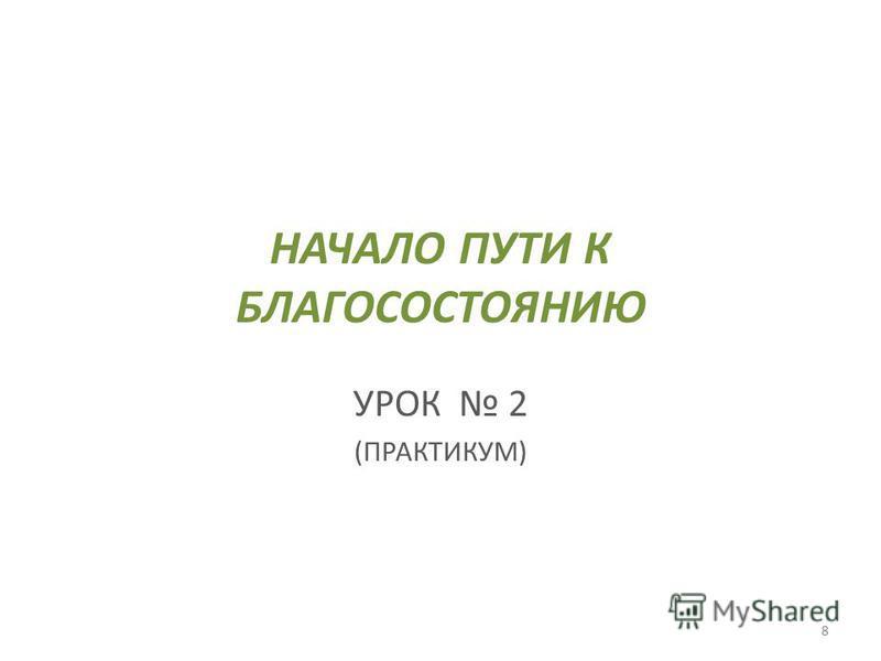 НАЧАЛО ПУТИ К БЛАГОСОСТОЯНИЮ УРОК 2 (ПРАКТИКУМ) 8