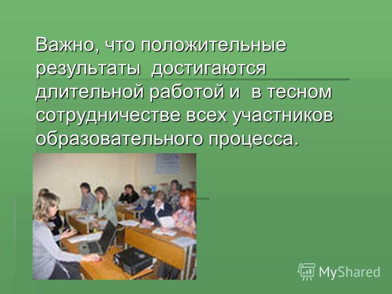 Важно, что положительные результаты достигаются длительной работой и в тесном сотрудничестве всех участников образовательного процесса. Важно, что положительные результаты достигаются длительной работой и в тесном сотрудничестве всех участников образ