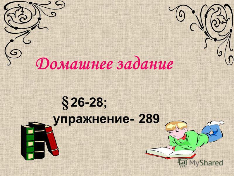 Домашнее задание § 26-28; упражнение- 289